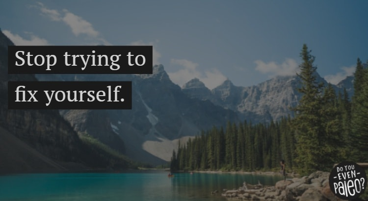 Stop trying to fix yourself. Make change for yourself instead. | DoYouEvenPaleo.net